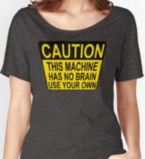 CAUTION: THIS MACHINE HAS NO BRAIN USE YOUR OWN Women's Relaxed Fit T-Shirt