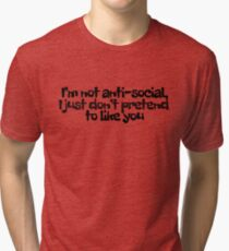 I'm not anti-social, I just don't pretend to like you Tri-blend T-Shirt