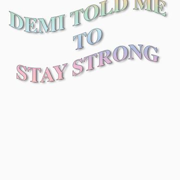 DEMI TOLD ME TO STAY STRONG by brettyfabs