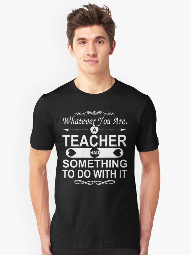 Whatever You Are, A Teacher had Something To Do With It Unisex T-Shirt Front