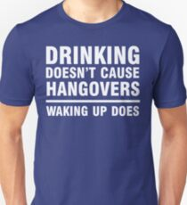 Drinking Doesn't Cause Hangovers, Waking Up Does T-Shirt