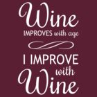 Wine Improves With Age, I Improve With Wine by partyanimal