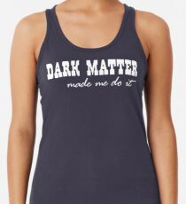 Dark Matter Made Me Do It Racerback Tank Top
