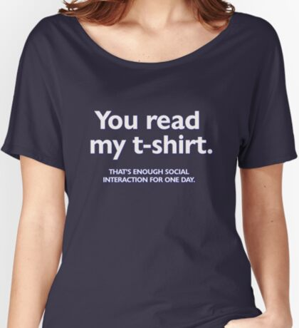 You read my t-shirt. That's enough social interaction for one day Women's Relaxed Fit T-Shirt