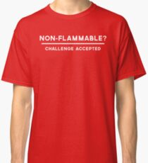 Non-Flammable? Challenge Accepted Classic T-Shirt