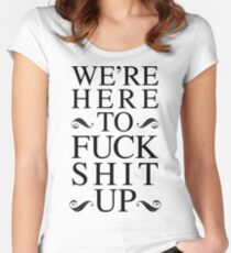 We're Here To Fuck Shit Up Women's Fitted Scoop T-Shirt