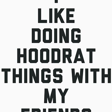 I Like Doing Hoodrat Things with My Friends. by radquoteshirts