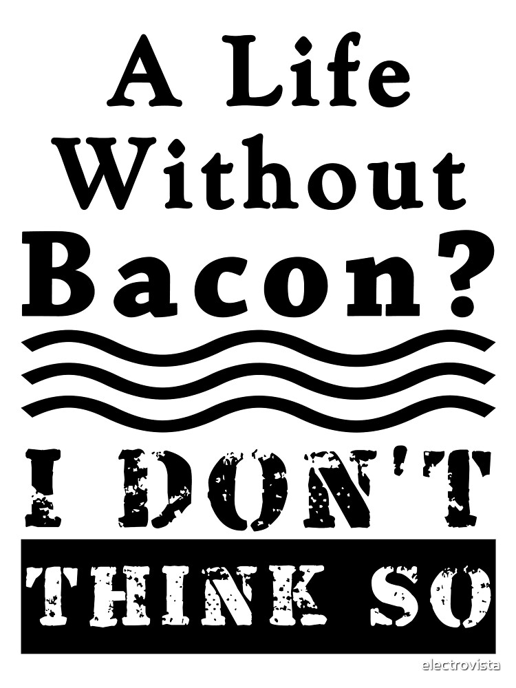 A Life Without Bacon? I DON'T THINK SO! by electrovista