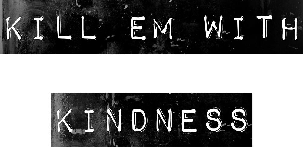 kill em with kindness by Emi Bourke
