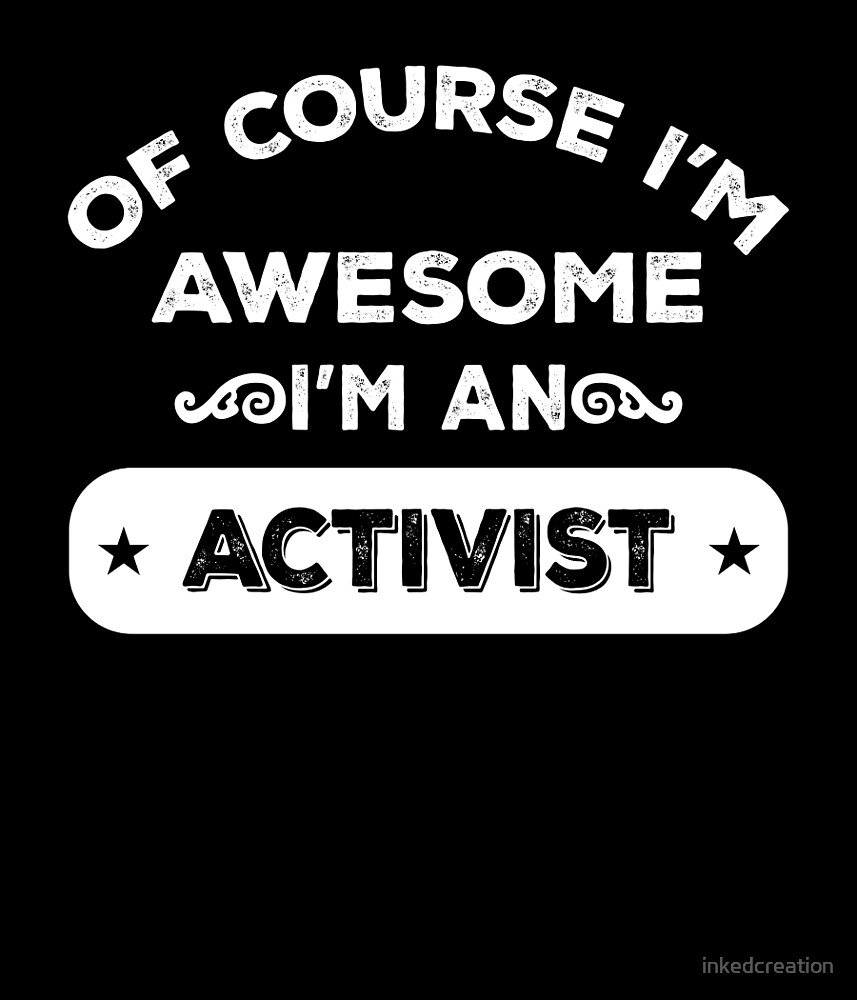 OF COURSE I'M AWESOME I'M AN ACTIVIST by inkedcreation