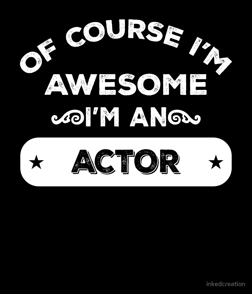 OF COURSE I'M AWESOME I'M AN ACTOR by inkedcreation