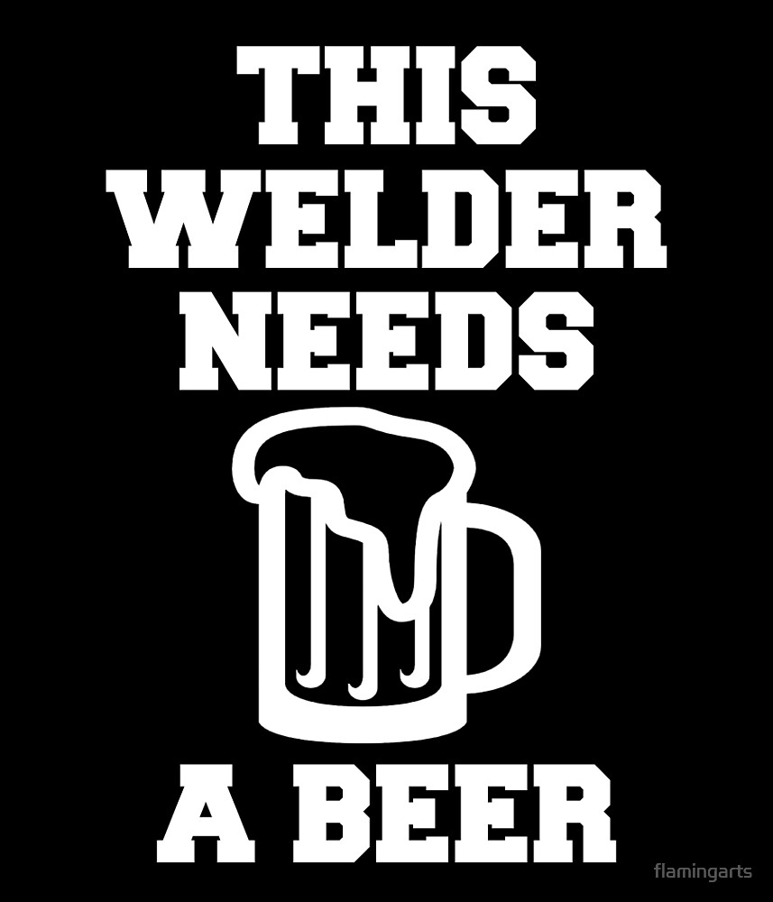 THIS WELDER NEEDS A BEER by flamingarts