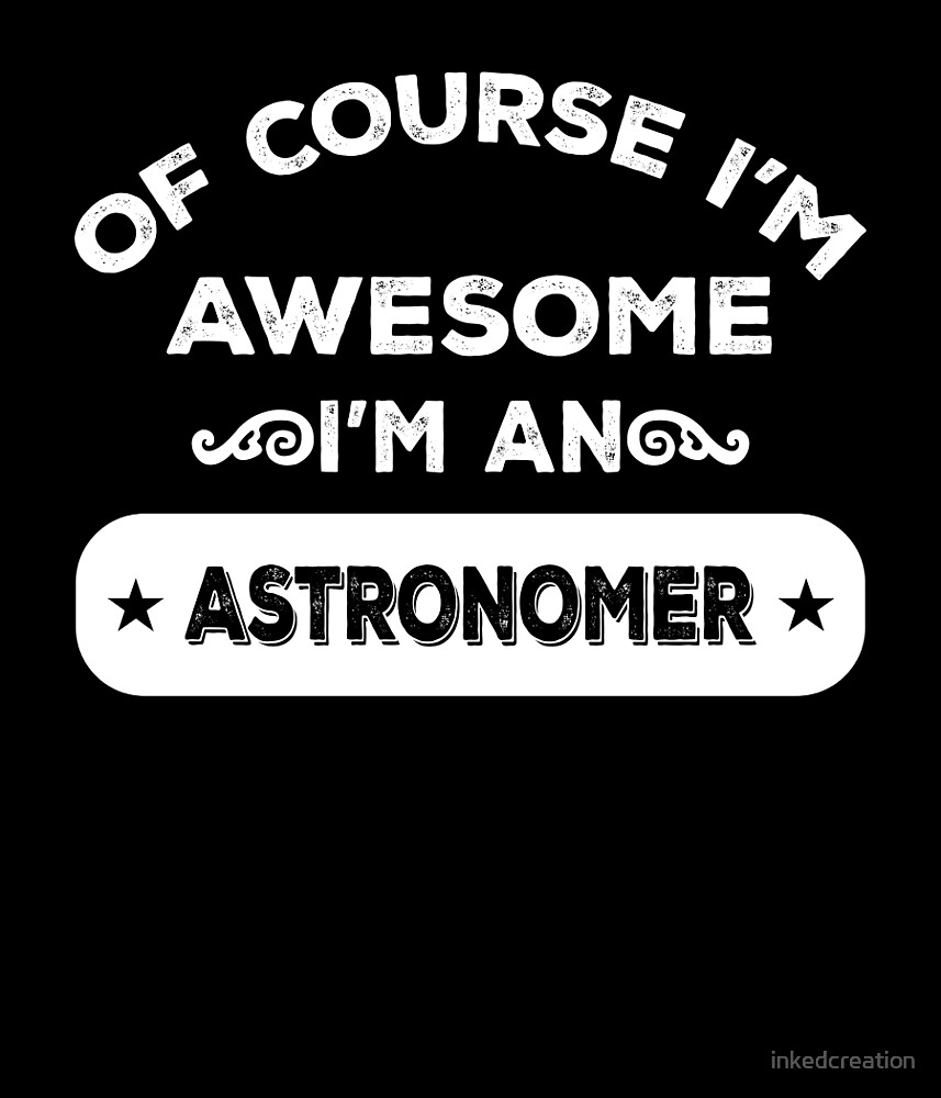 OF COURSE I'M AWESOME I'M AN ASTRONOMER by inkedcreation