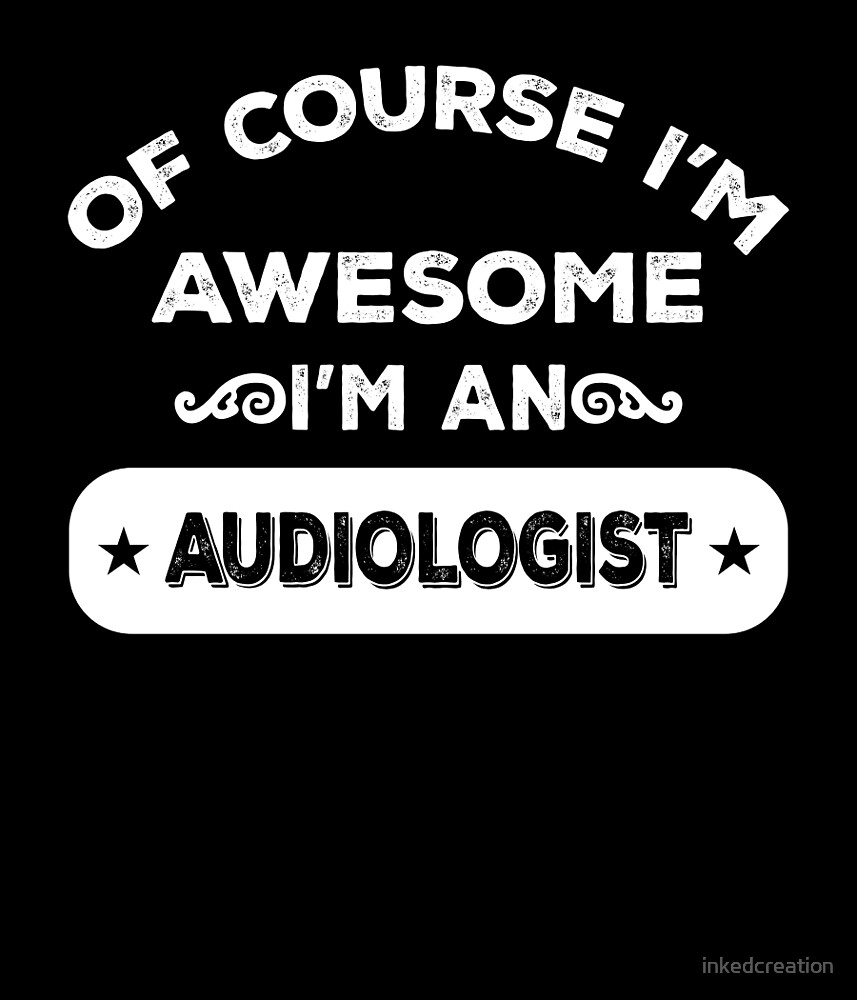 OF COURSE I'M AWESOME I'M AN AUDIOLOGIST by inkedcreation