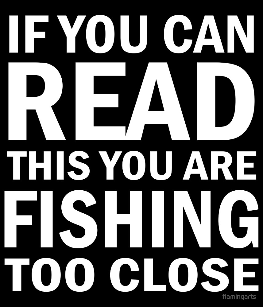 IF YOU CAN READ THIS YOU ARE FISHING TOO CLOSE by flamingarts
