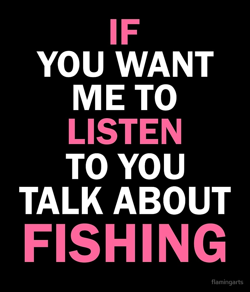 IF YOU WANT ME TO LISTEN TO YOU TALK ABOUT FISHINHG by flamingarts