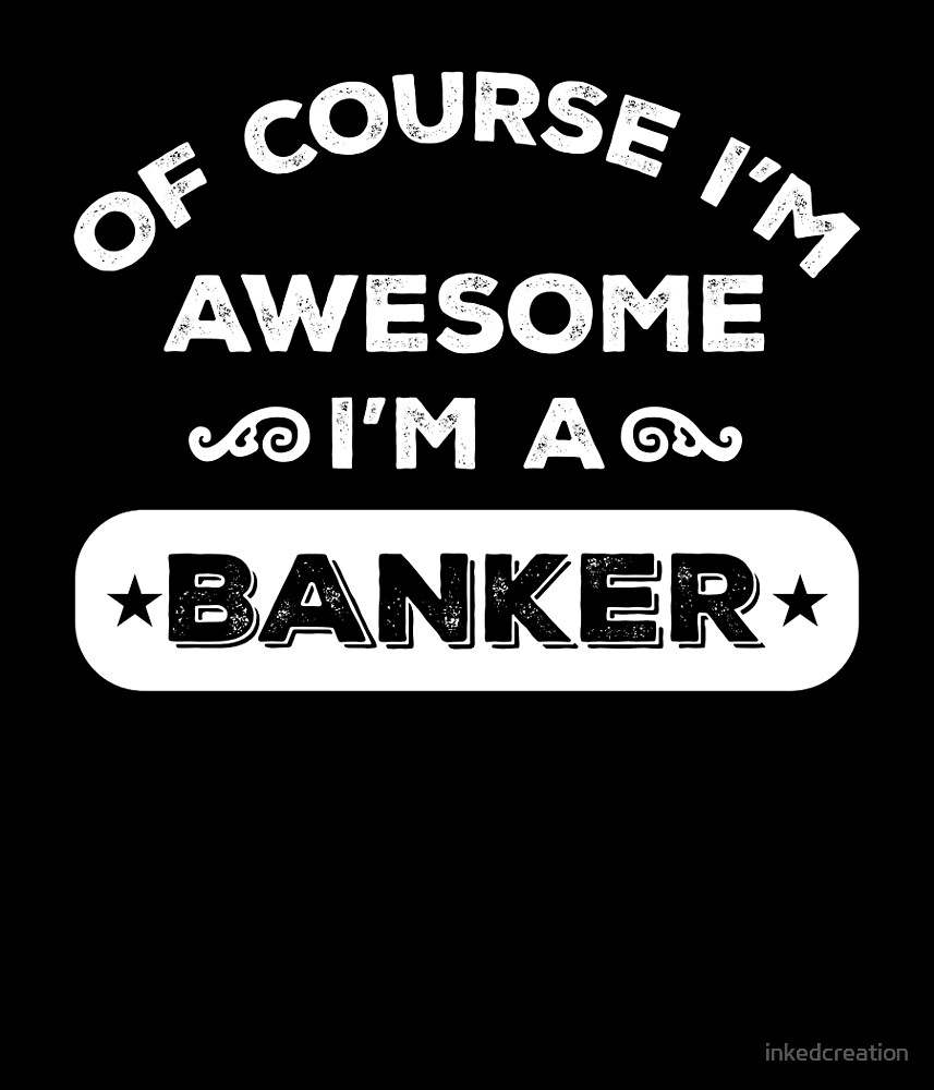 OF COURSE I'M AWESOME I'M A BANKER by inkedcreation