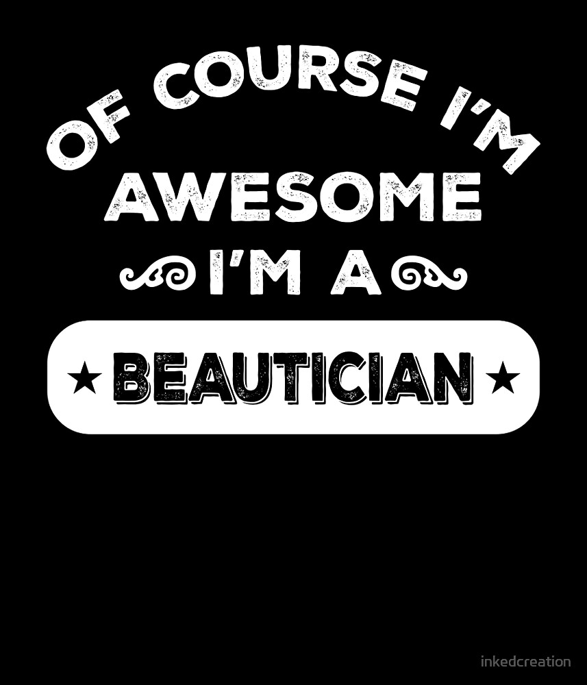 OF COURSE I'M AWESOME I'M A BEAUTICIAN by inkedcreation