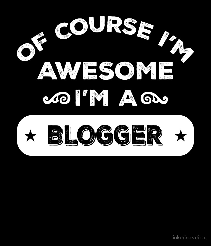 OF COURSE I'M AWESOME I'M A BLOGGER by inkedcreation