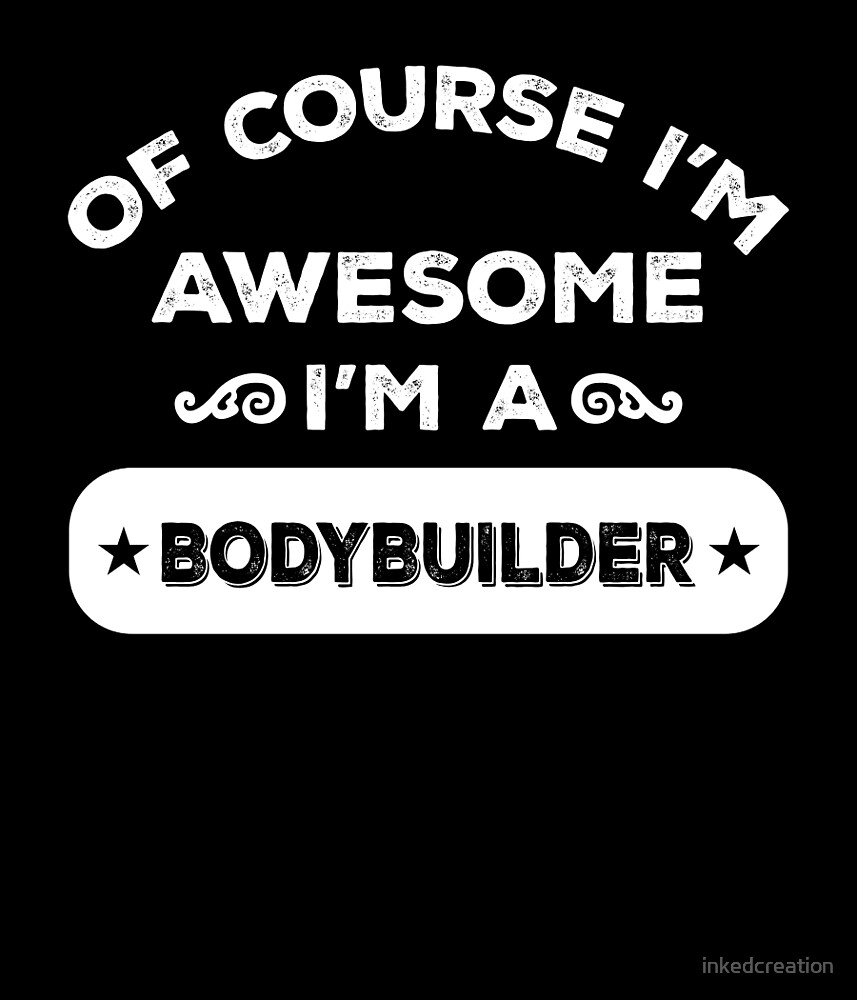 OF COURSE I'M AWESOME I'M A BODYBUILDER by inkedcreation