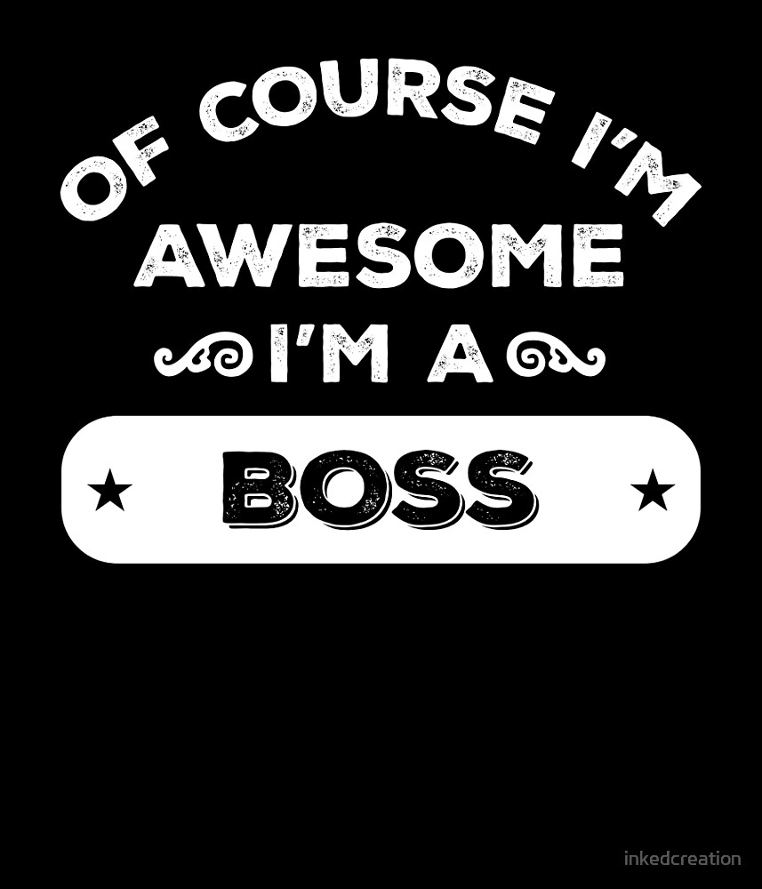 OF COURSE I'M AWESOME I'M A BOSS by inkedcreation