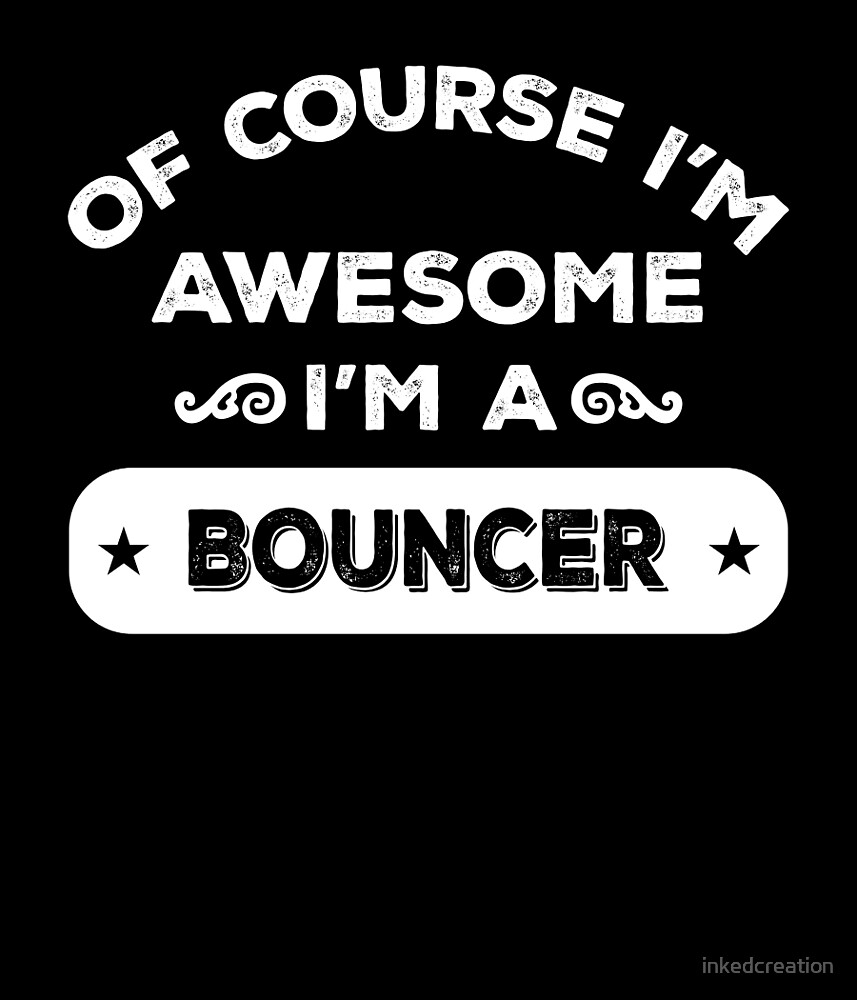 OF COURSE I'M AWESOME I'M A BOUNCER by inkedcreation