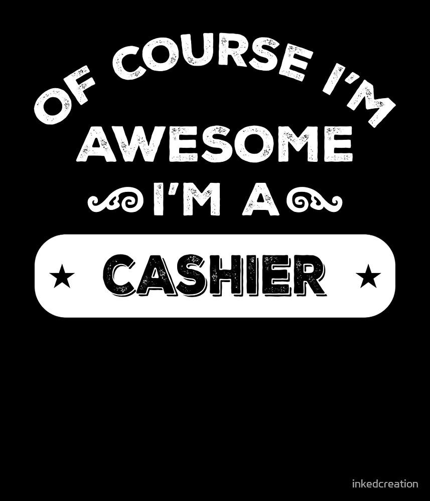 OF COURSE I'M AWESOME I'M A CASHIER by inkedcreation