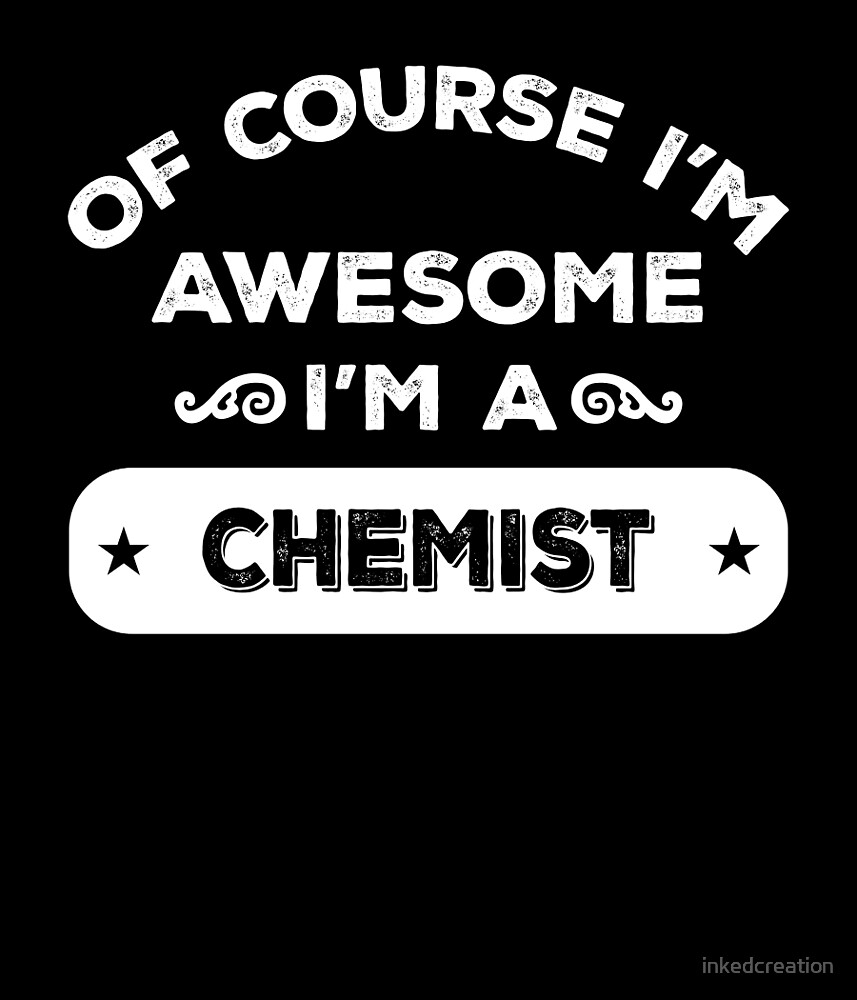 OF COURSE I'M AWESOME I'M A CHEMIST by inkedcreation