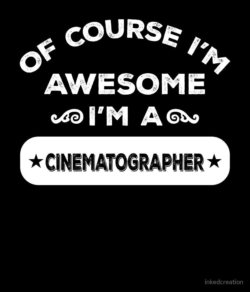 OF COURSE I'M AWESOME I'M A CINEMATOGRAPHER by inkedcreation