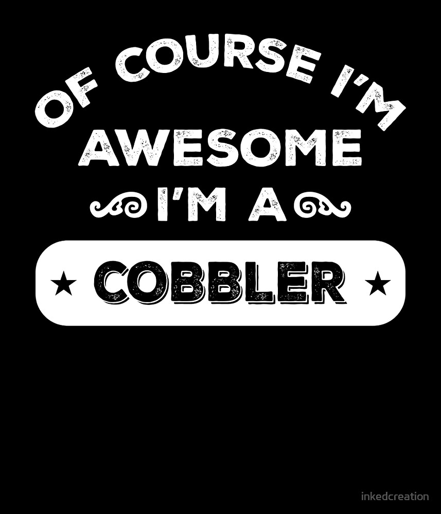 OF COURSE I'M AWESOME I'M A COBBLER by inkedcreation
