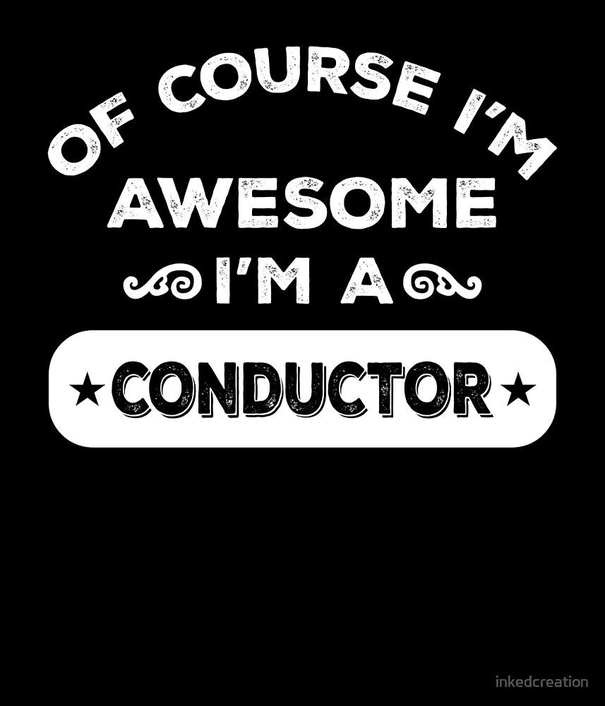 OF COURSE I'M AWESOME I'M A CONDUCTOR by inkedcreation