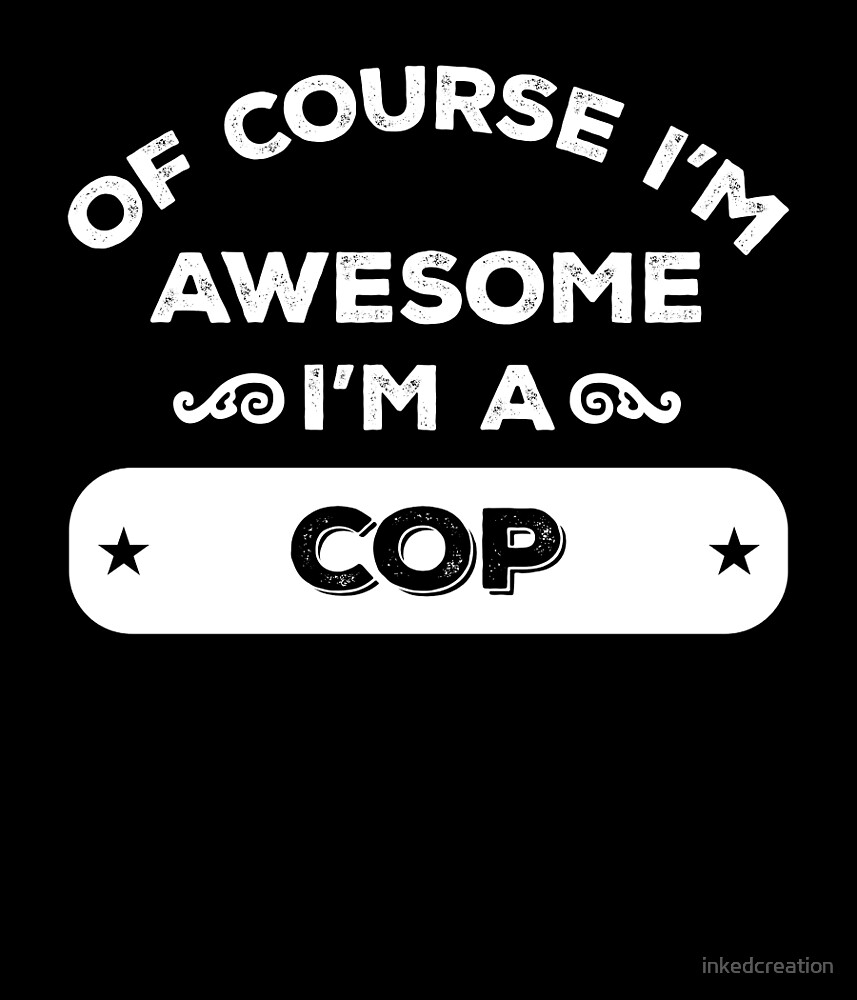OF COURSE I'M AWESOME I'M A COP by inkedcreation