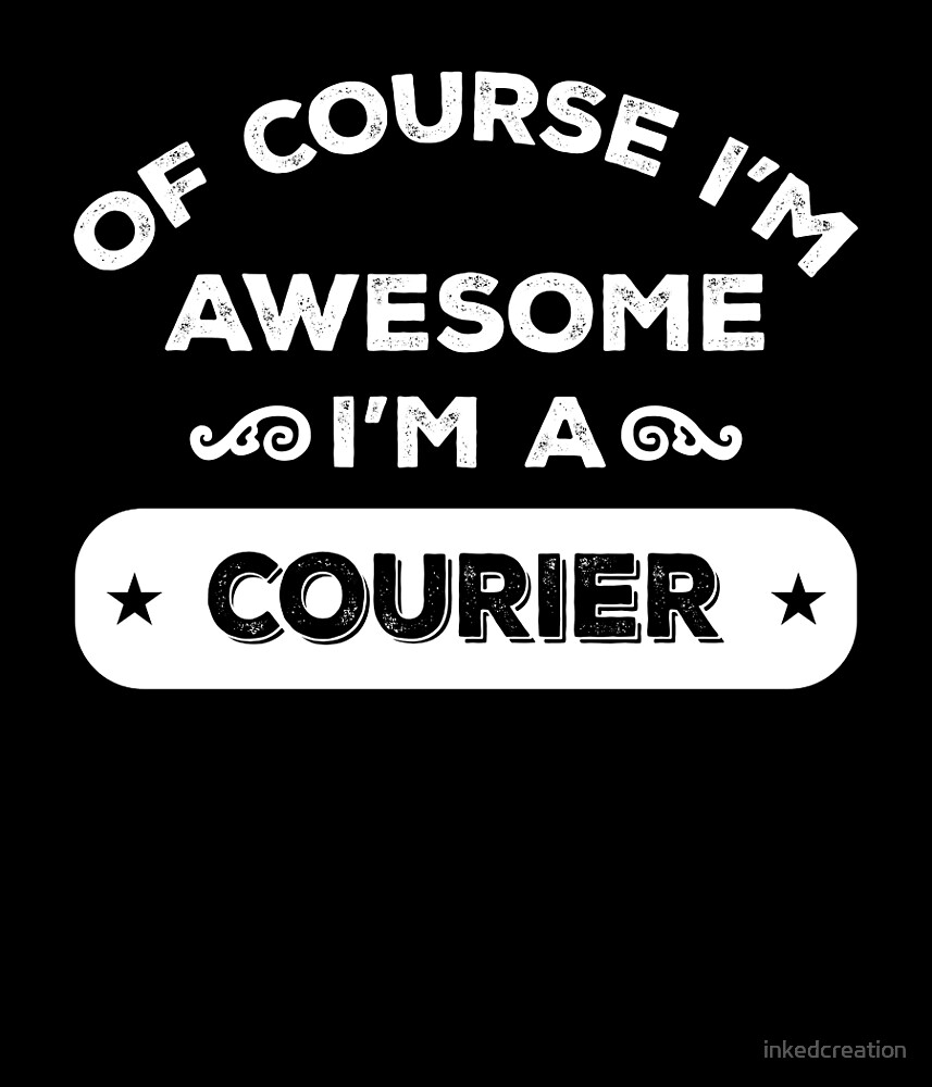 OF COURSE I'M AWESOME I'M A COURIER by inkedcreation