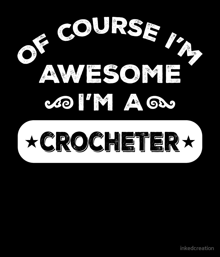 OF COURSE I'M AWESOME I'M A CROCHETER by inkedcreation