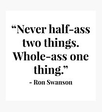 """Never half-ass two things. Whole-ass one thing."" - Ron Swanson Photographic Print"