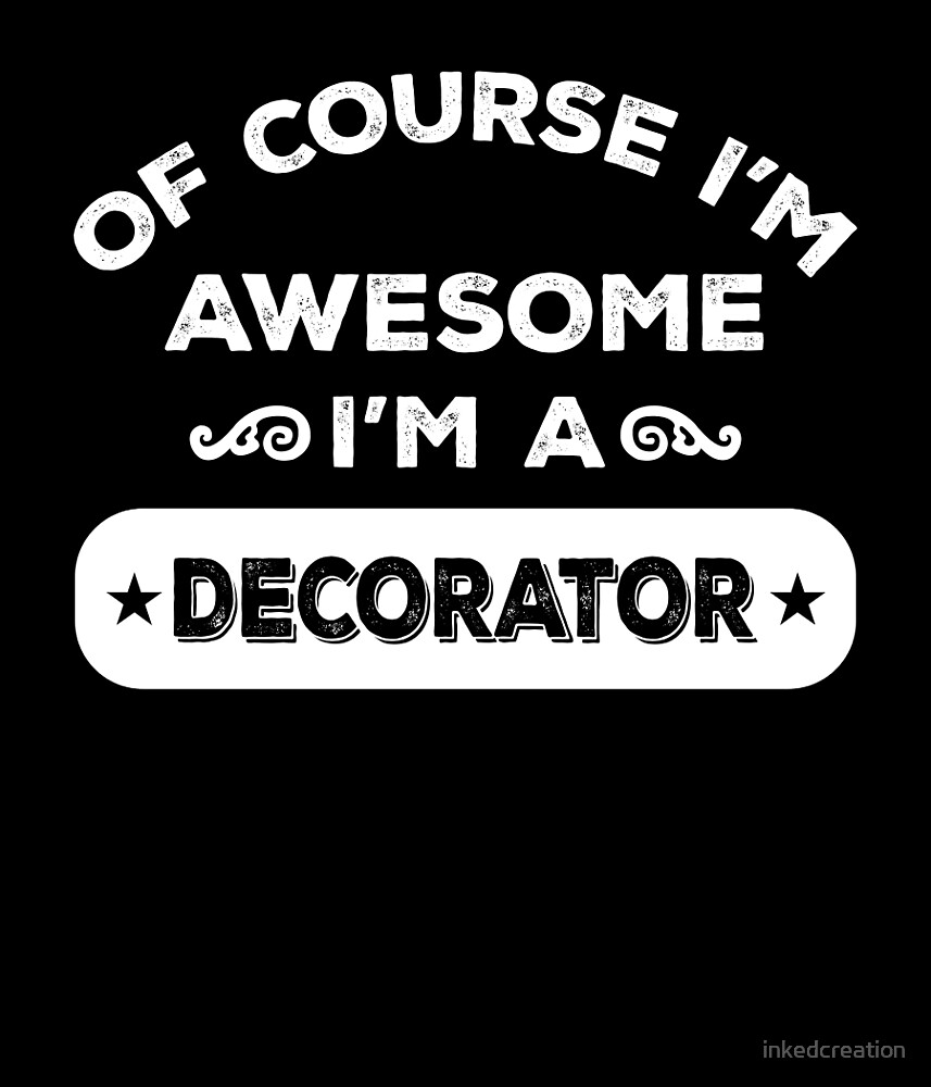 OF COURSE I'M AWESOME I'M A DECORATOR by inkedcreation