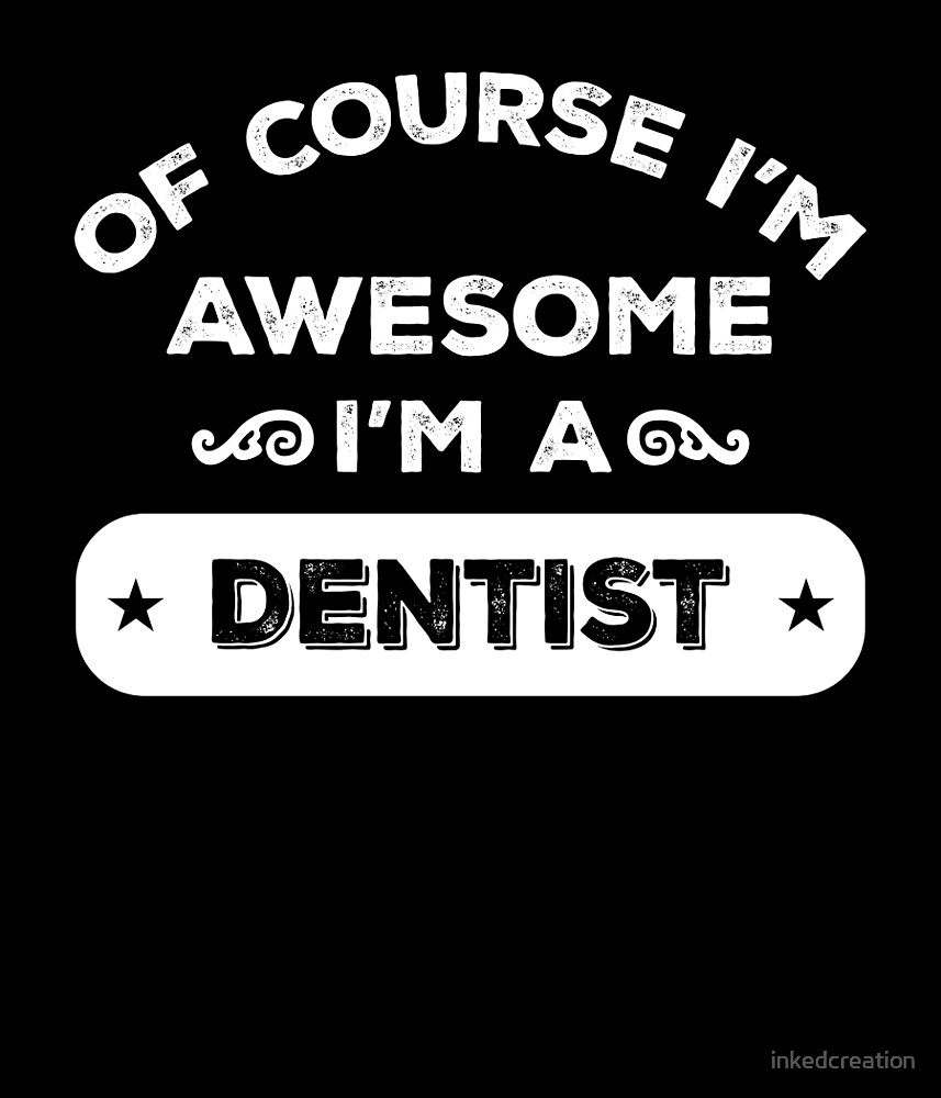 OF COURSE I'M AWESOME I'M A DENTIST by inkedcreation