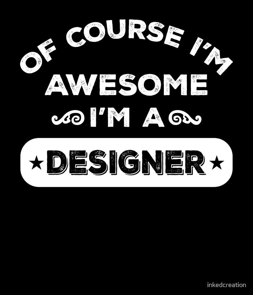 OF COURSE I'M AWESOME I'M A DESIGNER by inkedcreation