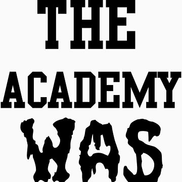 The Academy Was... by mickaontherocks