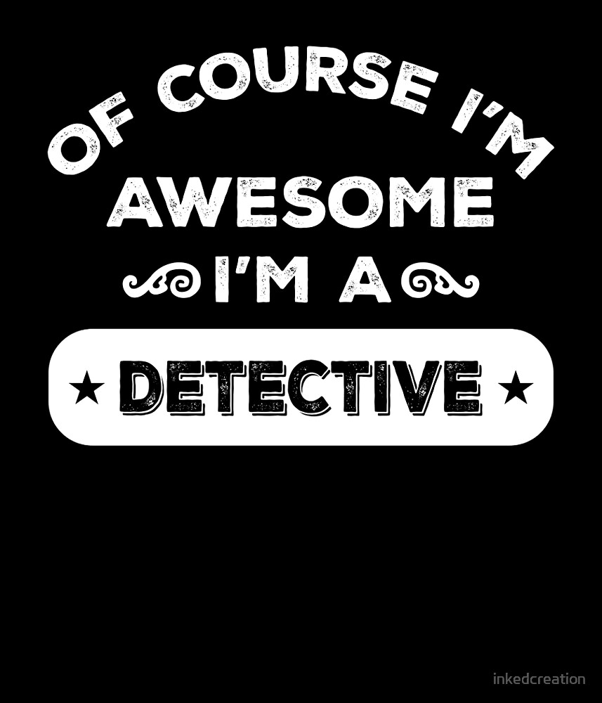 OF COURSE I'M AWESOME I'M A DETECTIVE by inkedcreation
