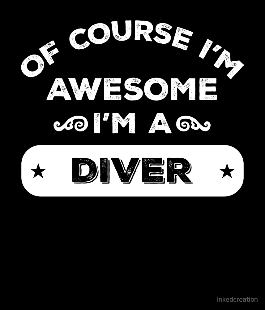 OF COURSE I'M AWESOME I'M A DIVER by inkedcreation