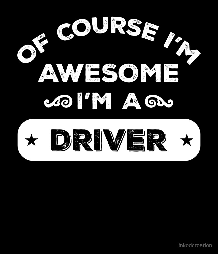 OF COURSE I'M AWESOME I'M A DRIVER by inkedcreation