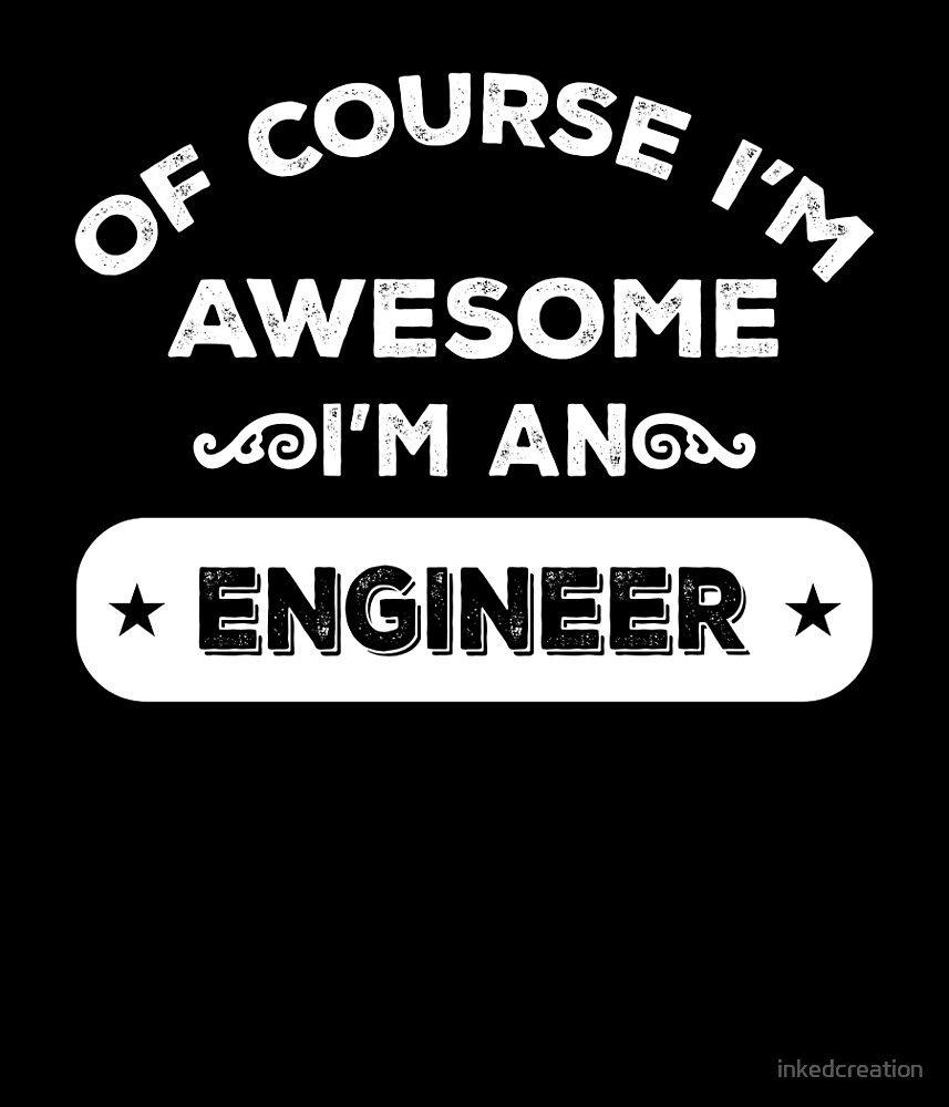 OF COURSE I'M AWESOME I'M AN ENGINEER by inkedcreation