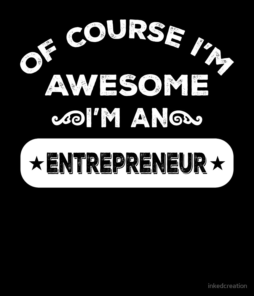 OF COURSE I'M AWESOME I'M AN ENTREPRENEUR by inkedcreation