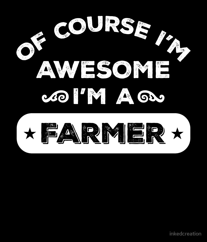 OF COURSE I'M AWESOME I'M A FARMER by inkedcreation