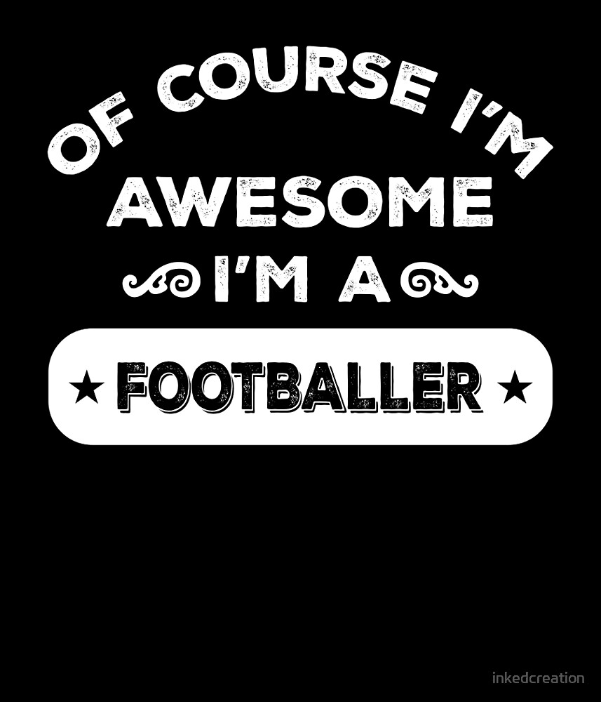 OF COURSE I'M AWESOME I'M A FOOTBALLER by inkedcreation