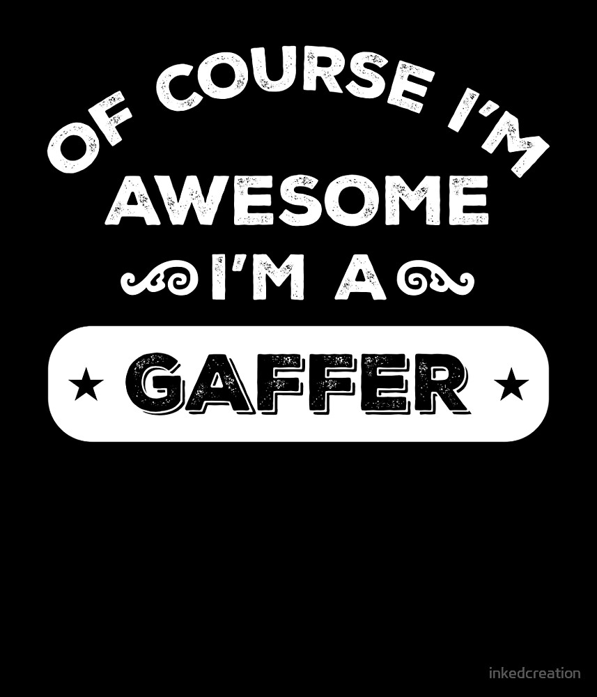 OF COURSE I'M AWESOME I'M A GAFFER by inkedcreation