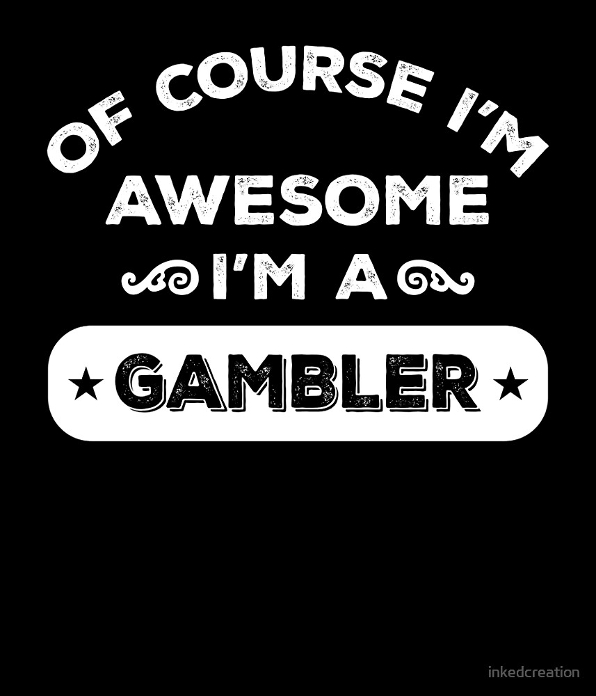 OF COURSE I'M AWESOME I'M A GAMBLER by inkedcreation