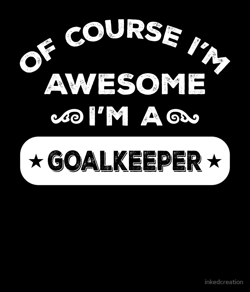 OF COURSE I'M AWESOME I'M A GOALKEEPER by inkedcreation