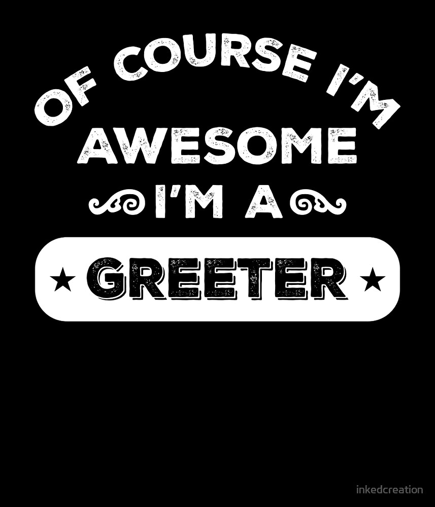 OF COURSE I'M AWESOME I'M A GREETER by inkedcreation
